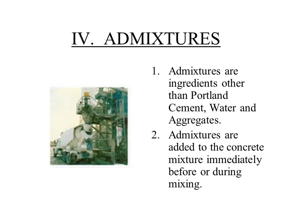 IV. ADMIXTURES 1.Admixtures are ingredients other than Portland Cement, Water and Aggregates.