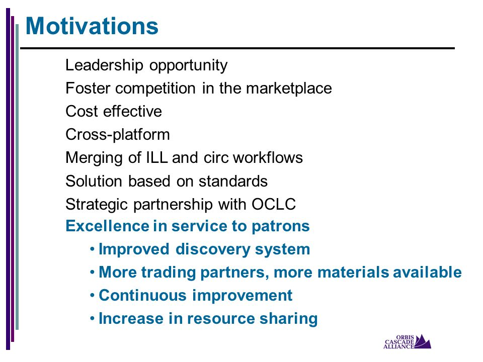 Motivations Leadership opportunity Foster competition in the marketplace Cost effective Cross-platform Merging of ILL and circ workflows Solution based on standards Strategic partnership with OCLC Excellence in service to patrons Improved discovery system More trading partners, more materials available Continuous improvement Increase in resource sharing