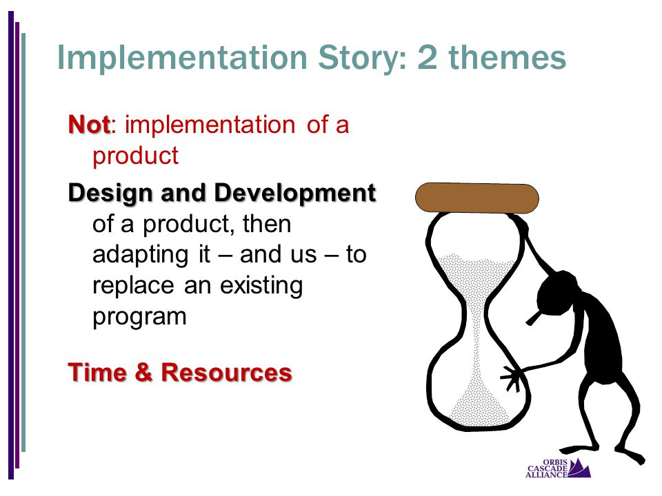 Implementation Story: 2 themes Not Not: implementation of a product Design and Development Design and Development of a product, then adapting it – and us – to replace an existing program Time & Resources