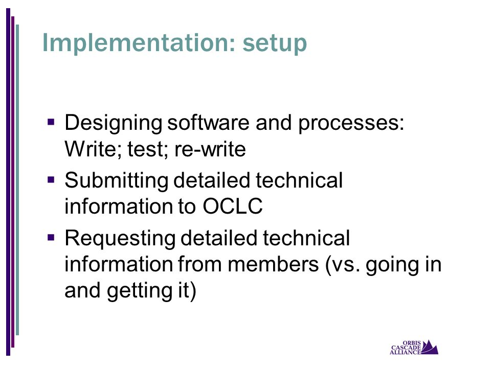 Implementation: setup  Designing software and processes: Write; test; re-write  Submitting detailed technical information to OCLC  Requesting detailed technical information from members (vs.