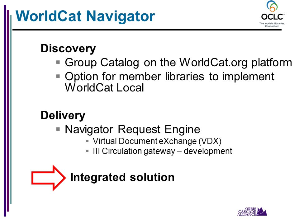 Discovery  Group Catalog on the WorldCat.org platform  Option for member libraries to implement WorldCat Local Delivery  Navigator Request Engine  Virtual Document eXchange (VDX)  III Circulation gateway – development Integrated solution WorldCat Navigator
