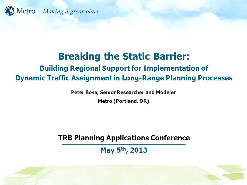 Breaking the Static Barrier: Building Regional Support for Implementation of Dynamic Traffic Assignment in Long-Range Planning Processes TRB Planning Applications Conference May 5 th, 2013 Peter Bosa, Senior Researcher and Modeler Metro (Portland, OR)