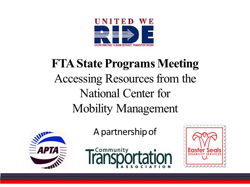 FTA State Programs Meeting Accessing Resources from the National Center for Mobility Management A partnership of