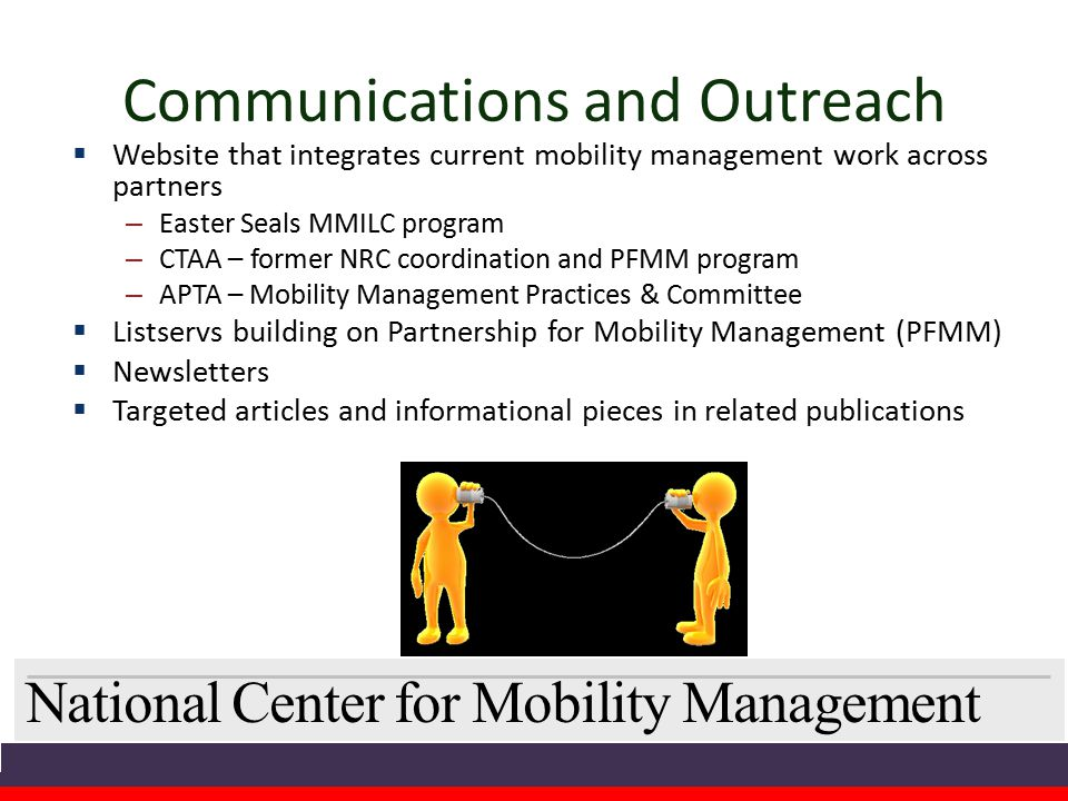 National Center for Mobility Management Communications and Outreach  Website that integrates current mobility management work across partners – Easter Seals MMILC program – CTAA – former NRC coordination and PFMM program – APTA – Mobility Management Practices & Committee  Listservs building on Partnership for Mobility Management (PFMM)  Newsletters  Targeted articles and informational pieces in related publications