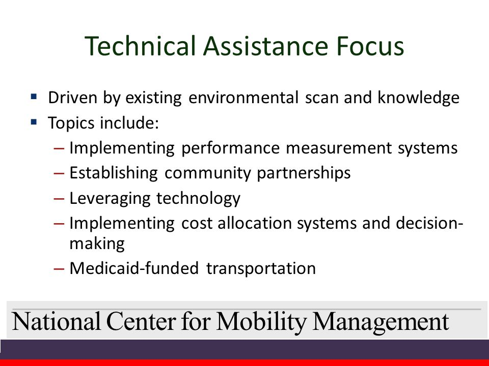 National Center for Mobility Management Technical Assistance Focus  Driven by existing environmental scan and knowledge  Topics include: – Implementing performance measurement systems – Establishing community partnerships – Leveraging technology – Implementing cost allocation systems and decision- making – Medicaid-funded transportation