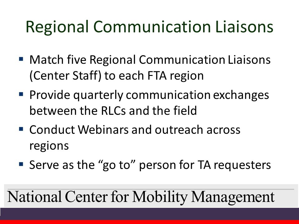 National Center for Mobility Management Regional Communication Liaisons  Match five Regional Communication Liaisons (Center Staff) to each FTA region  Provide quarterly communication exchanges between the RLCs and the field  Conduct Webinars and outreach across regions  Serve as the go to person for TA requesters