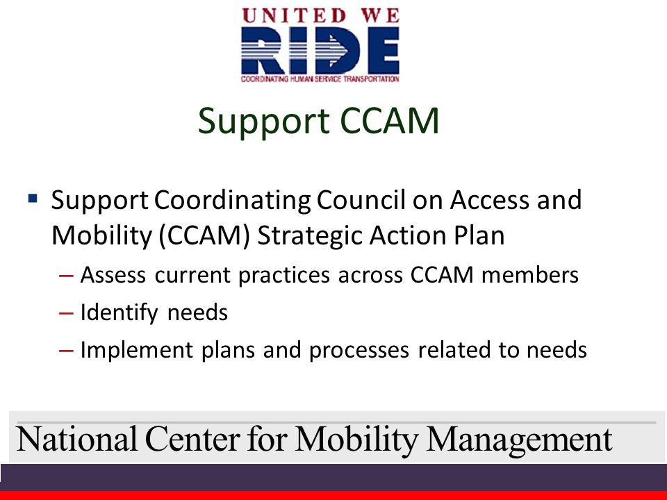 National Center for Mobility Management Support CCAM  Support Coordinating Council on Access and Mobility (CCAM) Strategic Action Plan – Assess current practices across CCAM members – Identify needs – Implement plans and processes related to needs