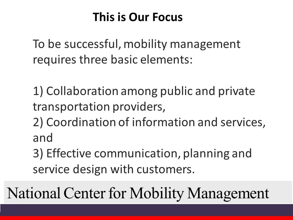 National Center for Mobility Management To be successful, mobility management requires three basic elements: 1) Collaboration among public and private transportation providers, 2) Coordination of information and services, and 3) Effective communication, planning and service design with customers.