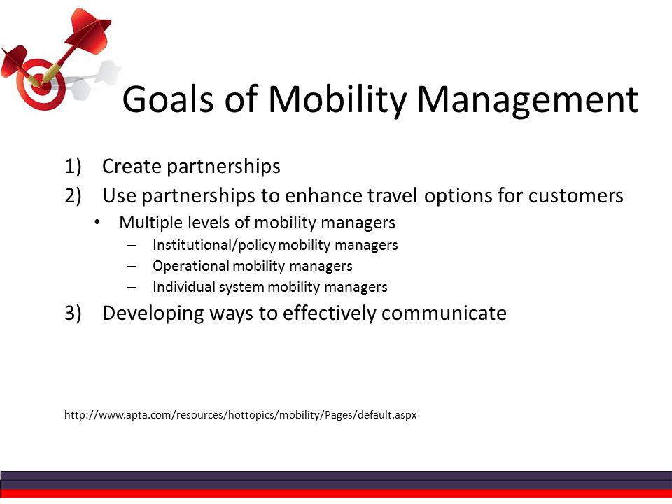 Goals of Mobility Management 1)Create partnerships 2)Use partnerships to enhance travel options for customers Multiple levels of mobility managers – Institutional/policy mobility managers – Operational mobility managers – Individual system mobility managers 3)Developing ways to effectively communicate