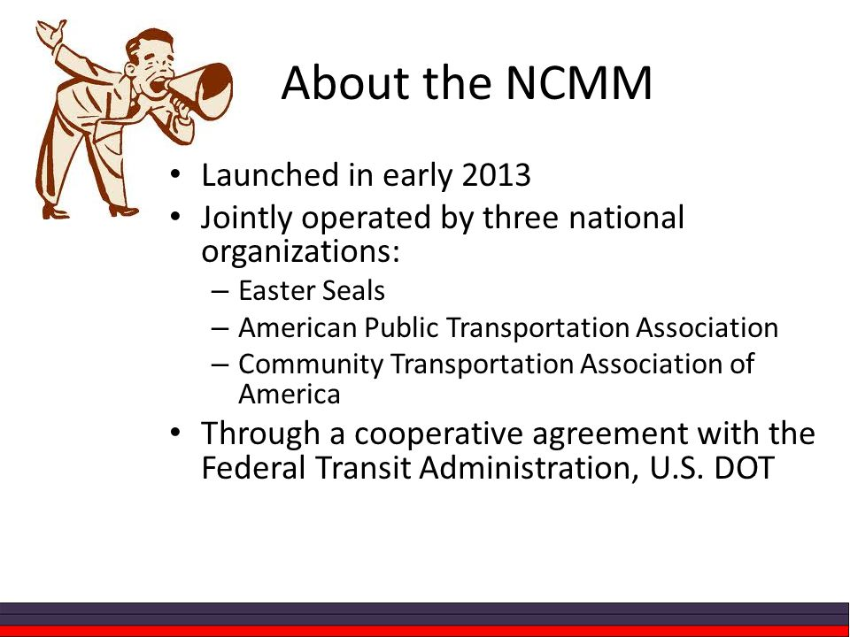 About the NCMM Launched in early 2013 Jointly operated by three national organizations: – Easter Seals – American Public Transportation Association – Community Transportation Association of America Through a cooperative agreement with the Federal Transit Administration, U.S.