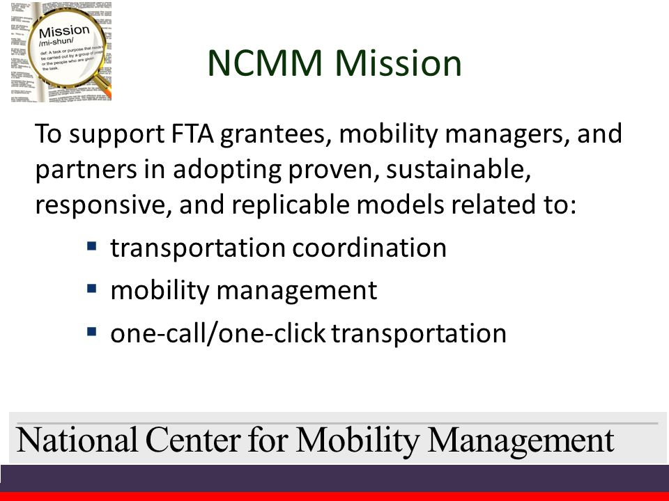National Center for Mobility Management NCMM Mission To support FTA grantees, mobility managers, and partners in adopting proven, sustainable, responsive, and replicable models related to:  transportation coordination  mobility management  one-call/one-click transportation