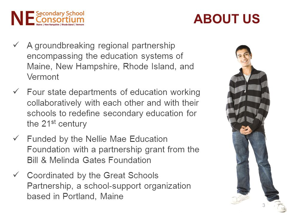 ABOUT US A groundbreaking regional partnership encompassing the education systems of Maine, New Hampshire, Rhode Island, and Vermont Four state departments of education working collaboratively with each other and with their schools to redefine secondary education for the 21 st century Funded by the Nellie Mae Education Foundation with a partnership grant from the Bill & Melinda Gates Foundation Coordinated by the Great Schools Partnership, a school-support organization based in Portland, Maine 3