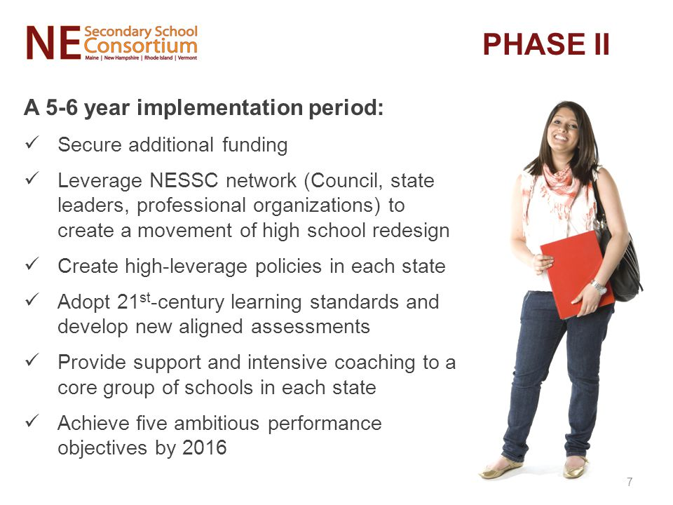 A 5-6 year implementation period: Secure additional funding Leverage NESSC network (Council, state leaders, professional organizations) to create a movement of high school redesign Create high-leverage policies in each state Adopt 21 st -century learning standards and develop new aligned assessments Provide support and intensive coaching to a core group of schools in each state Achieve five ambitious performance objectives by 2016 PHASE II 7