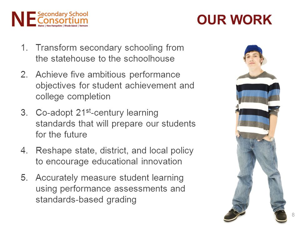 1.Transform secondary schooling from the statehouse to the schoolhouse 2.Achieve five ambitious performance objectives for student achievement and college completion 3.Co-adopt 21 st -century learning standards that will prepare our students for the future 4.Reshape state, district, and local policy to encourage educational innovation 5.Accurately measure student learning using performance assessments and standards-based grading OUR WORK 8