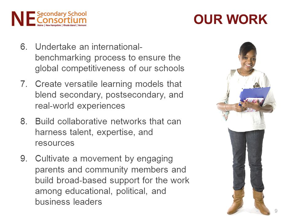 6.Undertake an international- benchmarking process to ensure the global competitiveness of our schools 7.Create versatile learning models that blend secondary, postsecondary, and real-world experiences 8.Build collaborative networks that can harness talent, expertise, and resources 9.Cultivate a movement by engaging parents and community members and build broad-based support for the work among educational, political, and business leaders OUR WORK 9