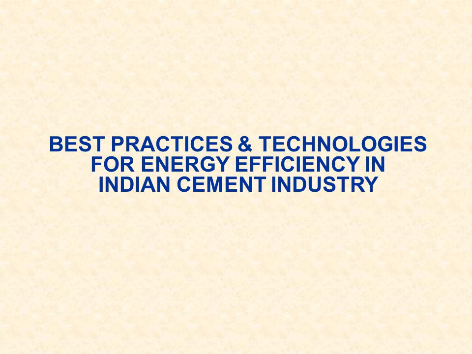 BEST PRACTICES & TECHNOLOGIES FOR ENERGY EFFICIENCY IN INDIAN CEMENT INDUSTRY