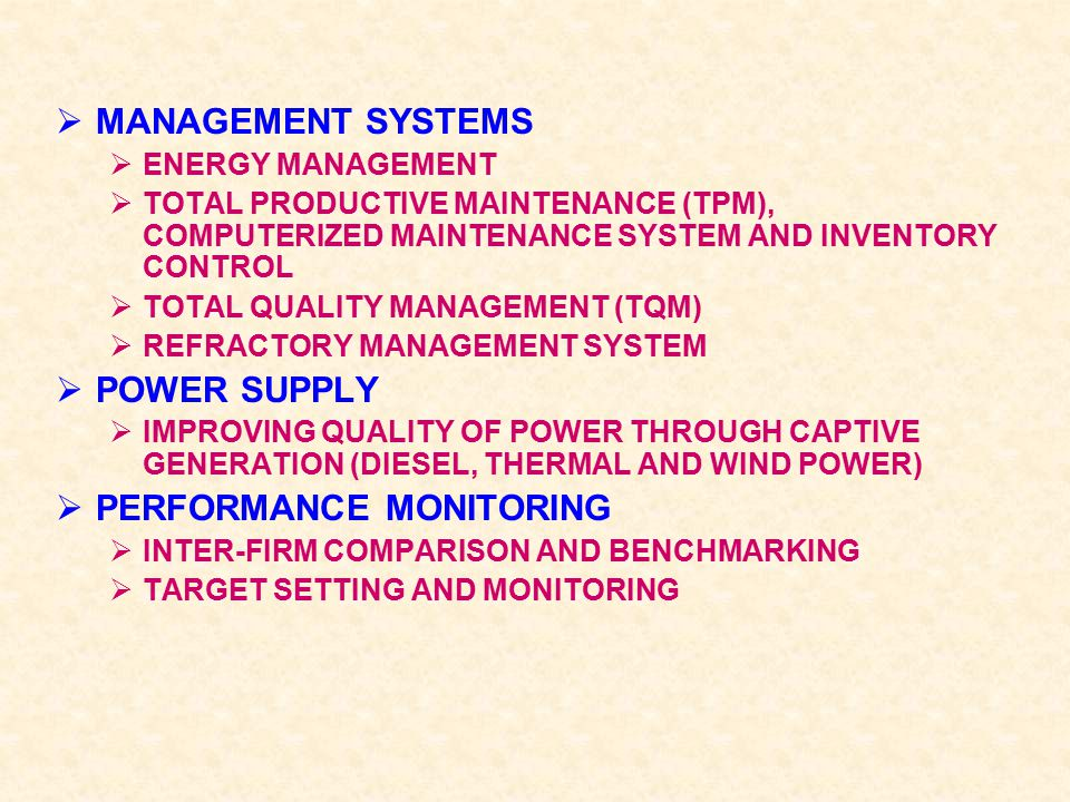  MANAGEMENT SYSTEMS  ENERGY MANAGEMENT  TOTAL PRODUCTIVE MAINTENANCE (TPM), COMPUTERIZED MAINTENANCE SYSTEM AND INVENTORY CONTROL  TOTAL QUALITY MANAGEMENT (TQM)  REFRACTORY MANAGEMENT SYSTEM  POWER SUPPLY  IMPROVING QUALITY OF POWER THROUGH CAPTIVE GENERATION (DIESEL, THERMAL AND WIND POWER)  PERFORMANCE MONITORING  INTER-FIRM COMPARISON AND BENCHMARKING  TARGET SETTING AND MONITORING