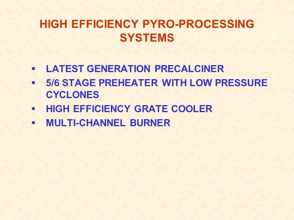 HIGH EFFICIENCY PYRO-PROCESSING SYSTEMS  LATEST GENERATION PRECALCINER  5/6 STAGE PREHEATER WITH LOW PRESSURE CYCLONES  HIGH EFFICIENCY GRATE COOLER  MULTI-CHANNEL BURNER