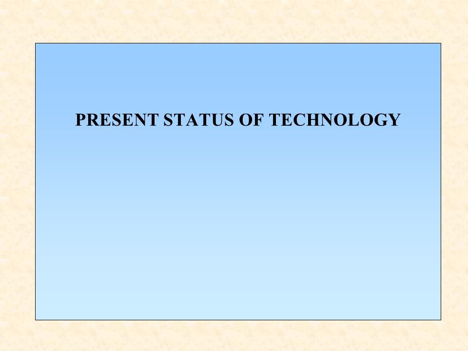 PRESENT STATUS OF TECHNOLOGY
