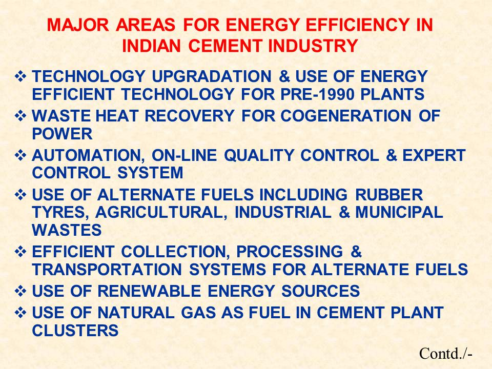 MAJOR AREAS FOR ENERGY EFFICIENCY IN INDIAN CEMENT INDUSTRY  TECHNOLOGY UPGRADATION & USE OF ENERGY EFFICIENT TECHNOLOGY FOR PRE-1990 PLANTS  WASTE HEAT RECOVERY FOR COGENERATION OF POWER  AUTOMATION, ON-LINE QUALITY CONTROL & EXPERT CONTROL SYSTEM  USE OF ALTERNATE FUELS INCLUDING RUBBER TYRES, AGRICULTURAL, INDUSTRIAL & MUNICIPAL WASTES  EFFICIENT COLLECTION, PROCESSING & TRANSPORTATION SYSTEMS FOR ALTERNATE FUELS  USE OF RENEWABLE ENERGY SOURCES  USE OF NATURAL GAS AS FUEL IN CEMENT PLANT CLUSTERS Contd./-
