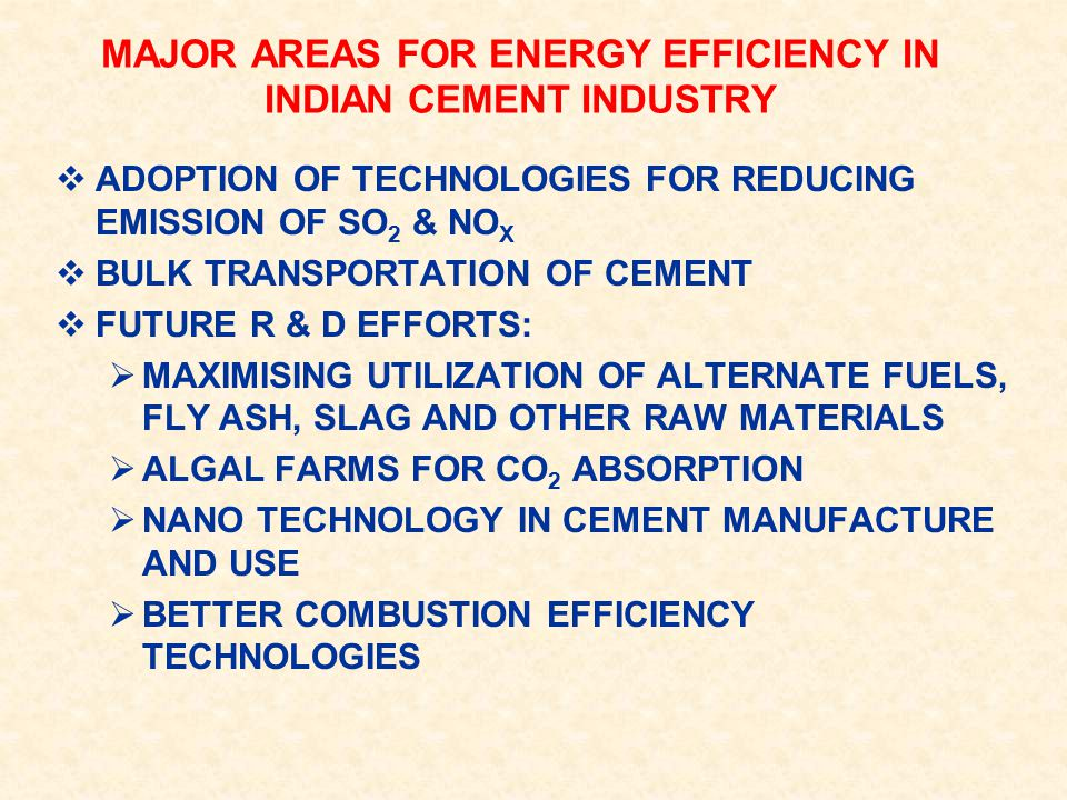  ADOPTION OF TECHNOLOGIES FOR REDUCING EMISSION OF SO 2 & NO X  BULK TRANSPORTATION OF CEMENT  FUTURE R & D EFFORTS:  MAXIMISING UTILIZATION OF ALTERNATE FUELS, FLY ASH, SLAG AND OTHER RAW MATERIALS  ALGAL FARMS FOR CO 2 ABSORPTION  NANO TECHNOLOGY IN CEMENT MANUFACTURE AND USE  BETTER COMBUSTION EFFICIENCY TECHNOLOGIES MAJOR AREAS FOR ENERGY EFFICIENCY IN INDIAN CEMENT INDUSTRY