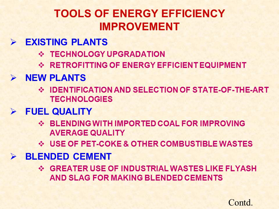 TOOLS OF ENERGY EFFICIENCY IMPROVEMENT  EXISTING PLANTS  TECHNOLOGY UPGRADATION  RETROFITTING OF ENERGY EFFICIENT EQUIPMENT  NEW PLANTS  IDENTIFICATION AND SELECTION OF STATE-OF-THE-ART TECHNOLOGIES  FUEL QUALITY  BLENDING WITH IMPORTED COAL FOR IMPROVING AVERAGE QUALITY  USE OF PET-COKE & OTHER COMBUSTIBLE WASTES  BLENDED CEMENT  GREATER USE OF INDUSTRIAL WASTES LIKE FLYASH AND SLAG FOR MAKING BLENDED CEMENTS Contd.