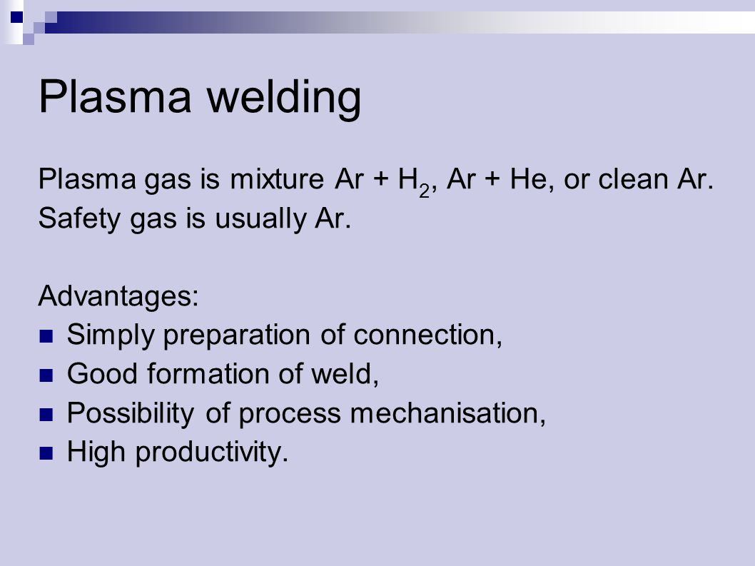 Plasma welding Plasma gas is mixture Ar + H 2, Ar + He, or clean Ar.