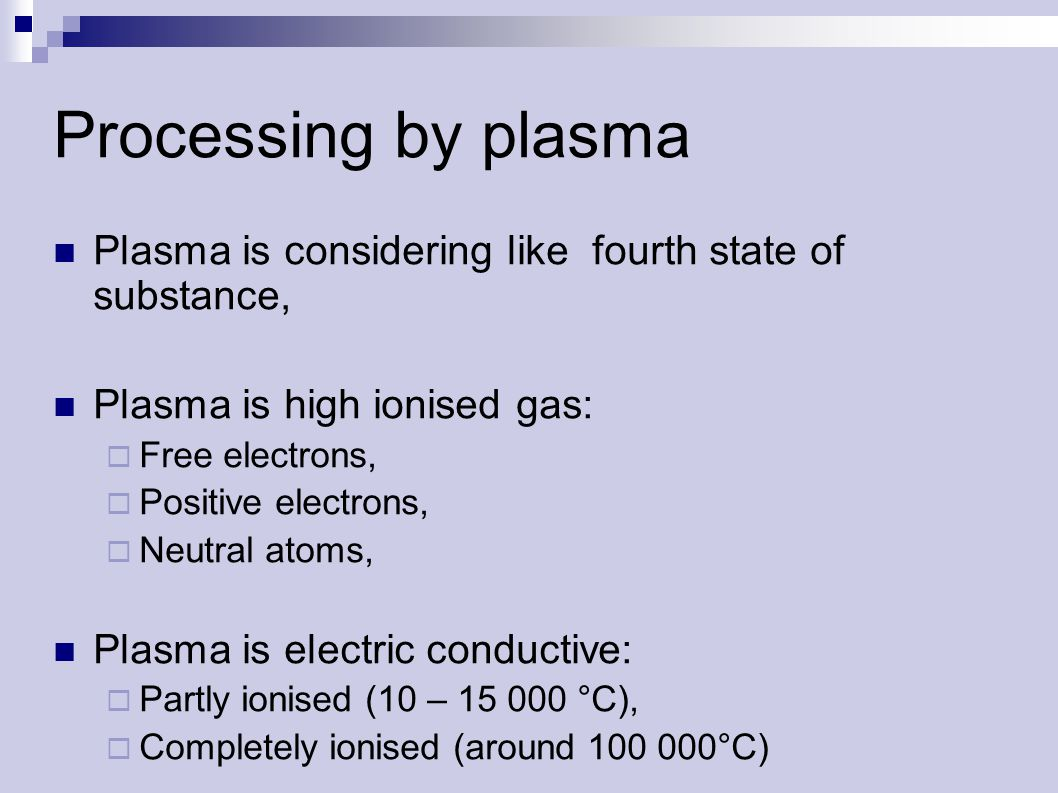 Processing by plasma Plasma is considering like fourth state of substance, Plasma is high ionised gas:  Free electrons,  Positive electrons,  Neutral atoms, Plasma is electric conductive:  Partly ionised (10 – 15 000 °C),  Completely ionised (around 100 000°C)
