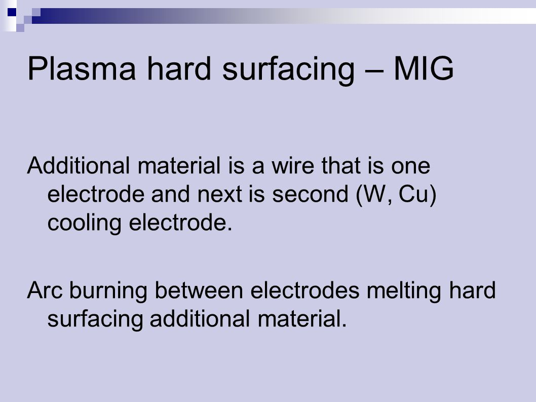 Plasma hard surfacing – MIG Additional material is a wire that is one electrode and next is second (W, Cu) cooling electrode.