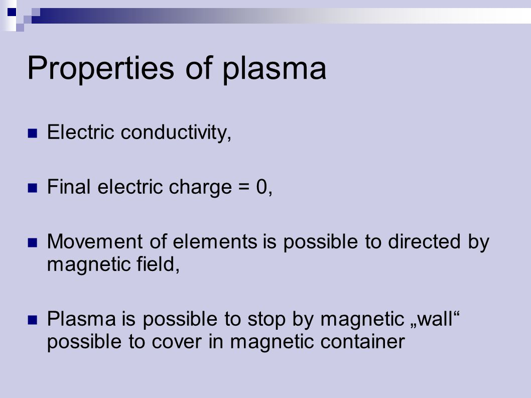 "Properties of plasma Electric conductivity, Final electric charge = 0, Movement of elements is possible to directed by magnetic field, Plasma is possible to stop by magnetic ""wall possible to cover in magnetic container"