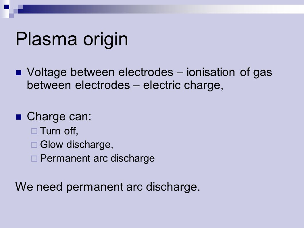 Plasma origin Voltage between electrodes – ionisation of gas between electrodes – electric charge, Charge can:  Turn off,  Glow discharge,  Permanent arc discharge We need permanent arc discharge.