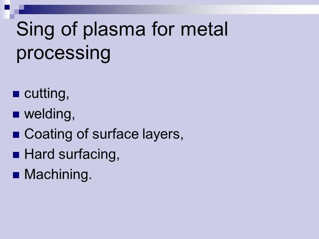 Sing of plasma for metal processing cutting, welding, Coating of surface layers, Hard surfacing, Machining.