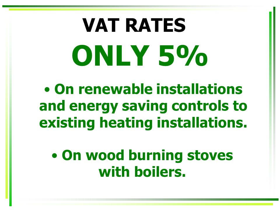 VAT RATES ONLY 5% On renewable installations and energy saving controls to existing heating installations.