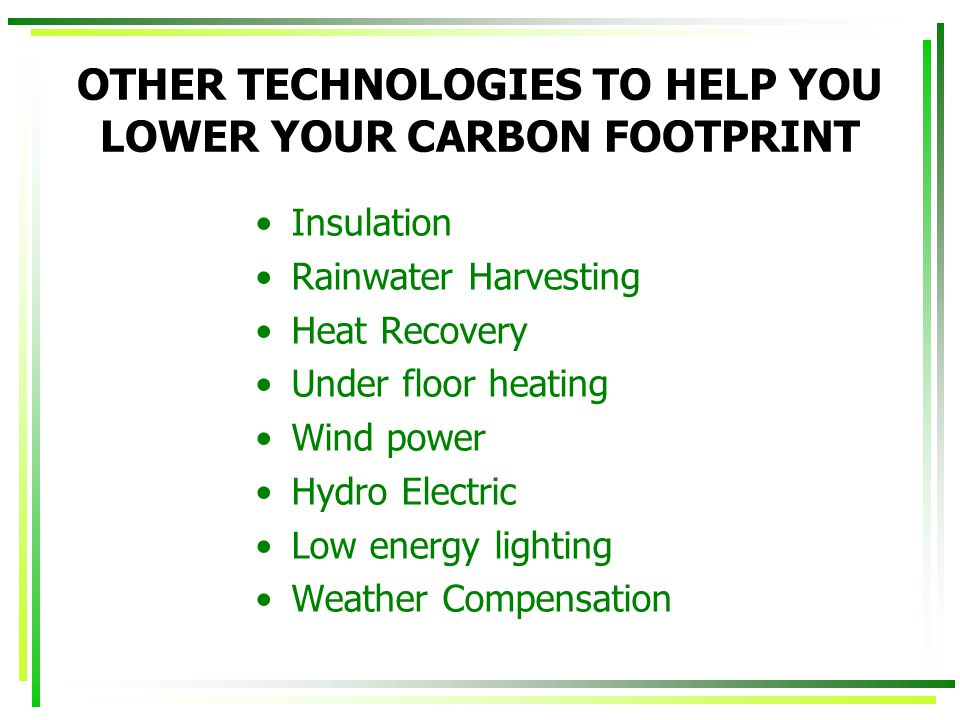 OTHER TECHNOLOGIES TO HELP YOU LOWER YOUR CARBON FOOTPRINT Insulation Rainwater Harvesting Heat Recovery Under floor heating Wind power Hydro Electric Low energy lighting Weather Compensation