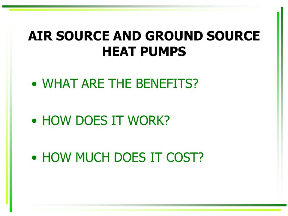 AIR SOURCE AND GROUND SOURCE HEAT PUMPS WHAT ARE THE BENEFITS.