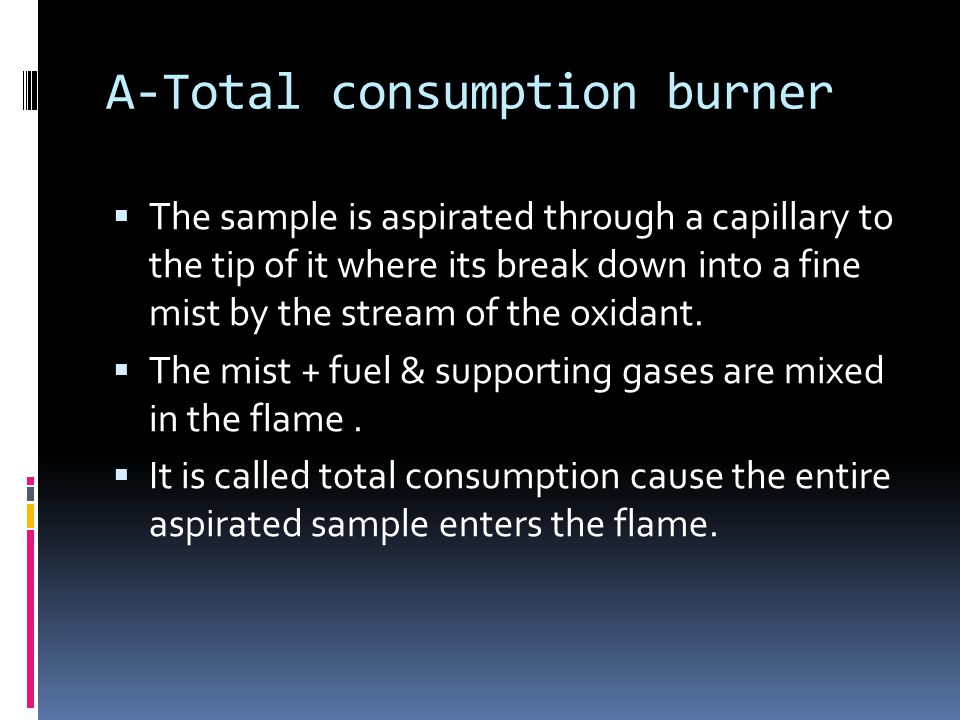 A-Total consumption burner  The sample is aspirated through a capillary to the tip of it where its break down into a fine mist by the stream of the oxidant.
