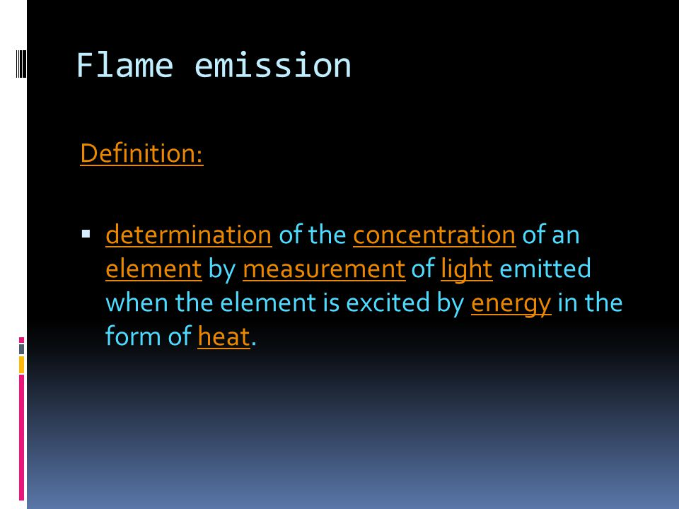 Flame emission Definition:  determination of the concentration of an element by measurement of light emitted when the element is excited by energy in the form of heat.