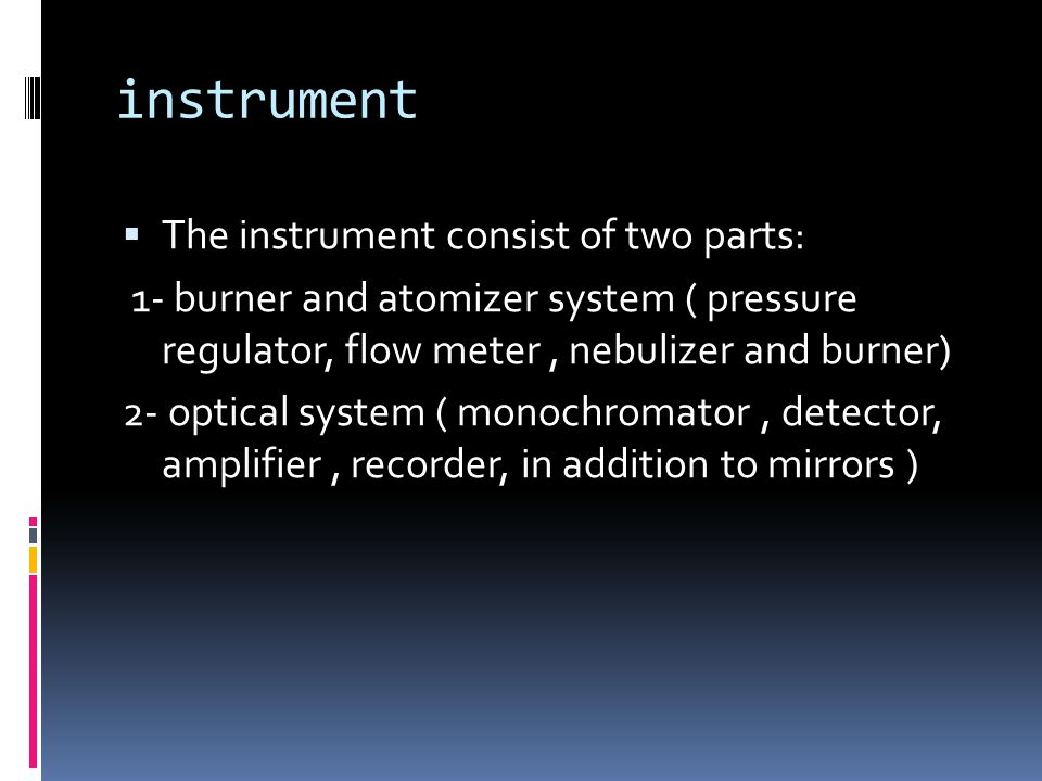 instrument  The instrument consist of two parts: 1- burner and atomizer system ( pressure regulator, flow meter, nebulizer and burner) 2- optical system ( monochromator, detector, amplifier, recorder, in addition to mirrors )