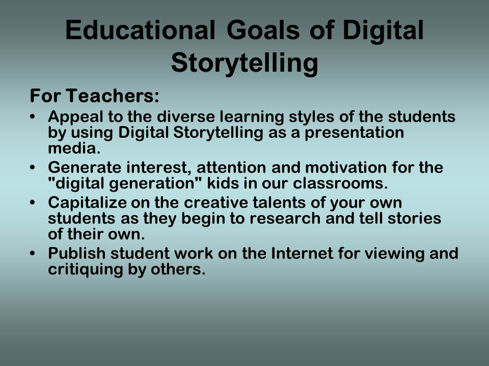 Educational Goals of Digital Storytelling For Teachers: Appeal to the diverse learning styles of the students by using Digital Storytelling as a presentation media.