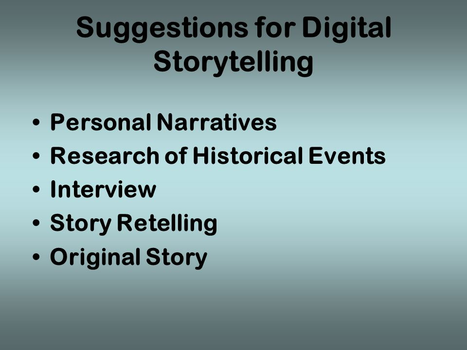 Suggestions for Digital Storytelling Personal Narratives Research of Historical Events Interview Story Retelling Original Story