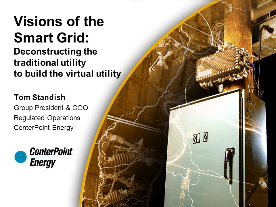 Tom Standish Group President & COO Regulated Operations CenterPoint Energy Visions of the Smart Grid: Deconstructing the traditional utility to build the virtual utility