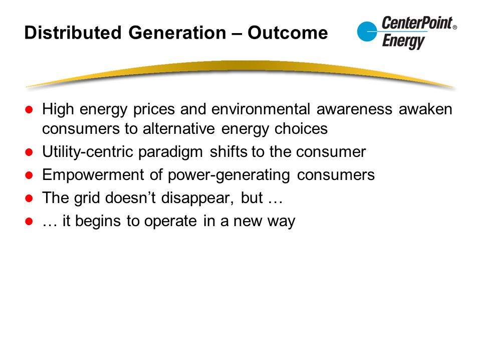 Distributed Generation – Outcome High energy prices and environmental awareness awaken consumers to alternative energy choices Utility-centric paradigm shifts to the consumer Empowerment of power-generating consumers The grid doesn't disappear, but … … it begins to operate in a new way