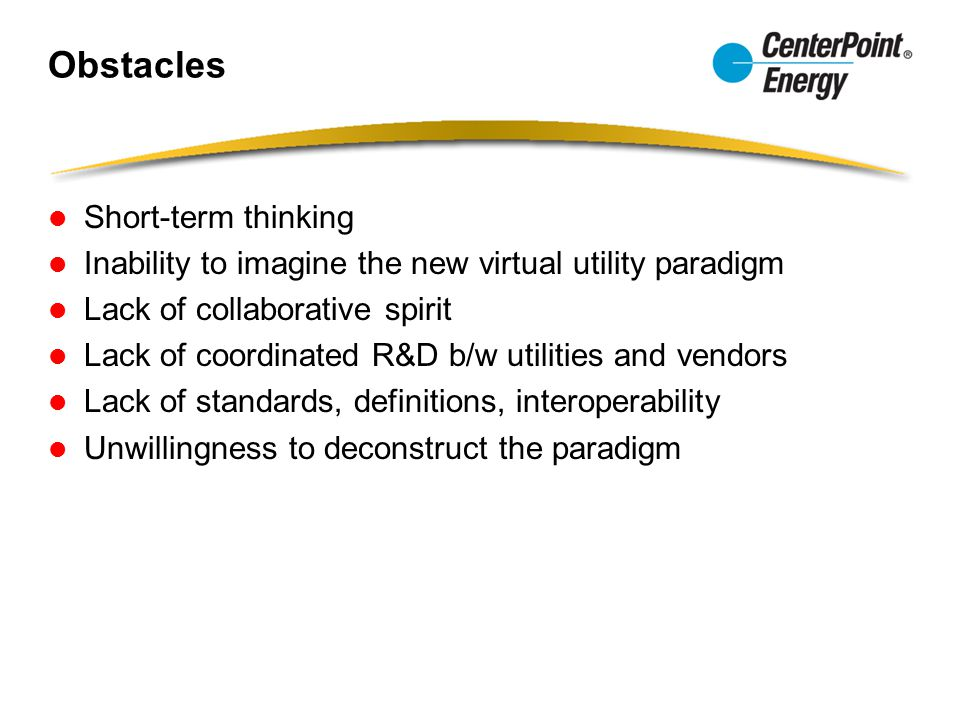 Obstacles Short-term thinking Inability to imagine the new virtual utility paradigm Lack of collaborative spirit Lack of coordinated R&D b/w utilities and vendors Lack of standards, definitions, interoperability Unwillingness to deconstruct the paradigm