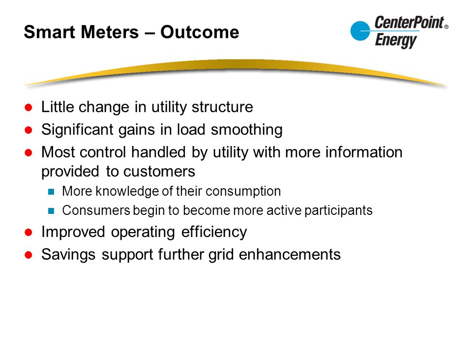 Smart Meters – Outcome Little change in utility structure Significant gains in load smoothing Most control handled by utility with more information provided to customers More knowledge of their consumption Consumers begin to become more active participants Improved operating efficiency Savings support further grid enhancements