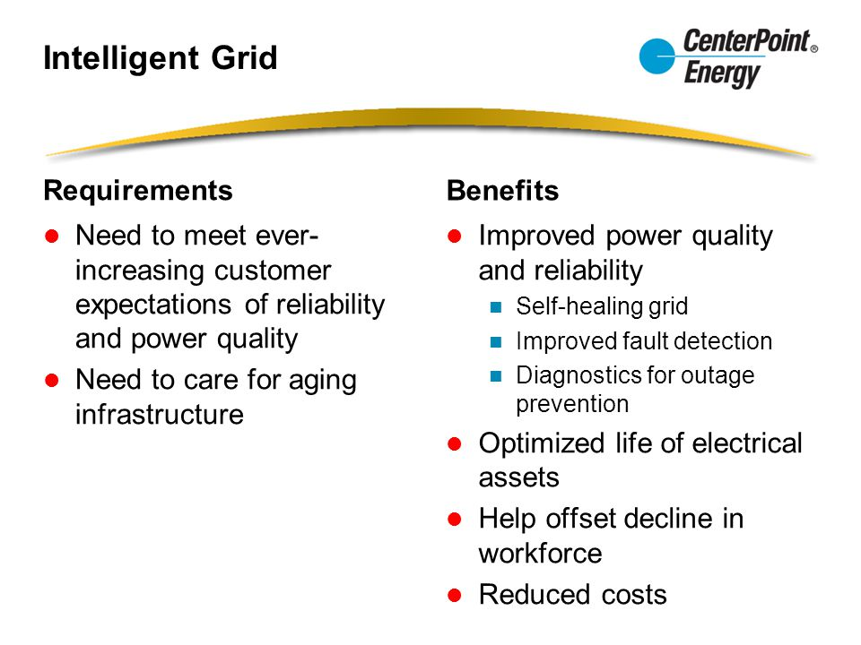 Intelligent Grid Requirements Need to meet ever- increasing customer expectations of reliability and power quality Need to care for aging infrastructure Benefits Improved power quality and reliability Self-healing grid Improved fault detection Diagnostics for outage prevention Optimized life of electrical assets Help offset decline in workforce Reduced costs