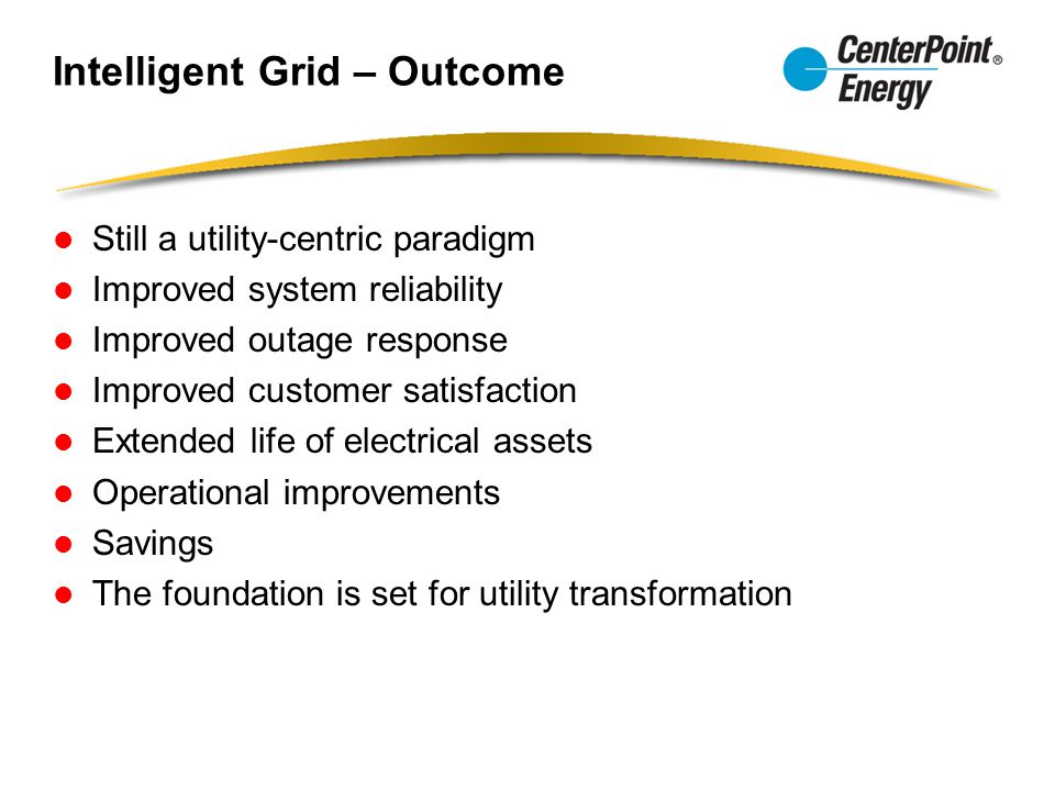 Intelligent Grid – Outcome Still a utility-centric paradigm Improved system reliability Improved outage response Improved customer satisfaction Extended life of electrical assets Operational improvements Savings The foundation is set for utility transformation