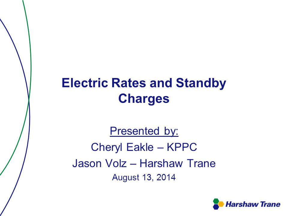 Electric Rates and Standby Charges Presented by: Cheryl Eakle – KPPC Jason Volz – Harshaw Trane August 13, 2014