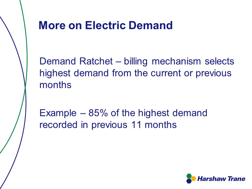 More on Electric Demand Demand Ratchet – billing mechanism selects highest demand from the current or previous months Example – 85% of the highest demand recorded in previous 11 months