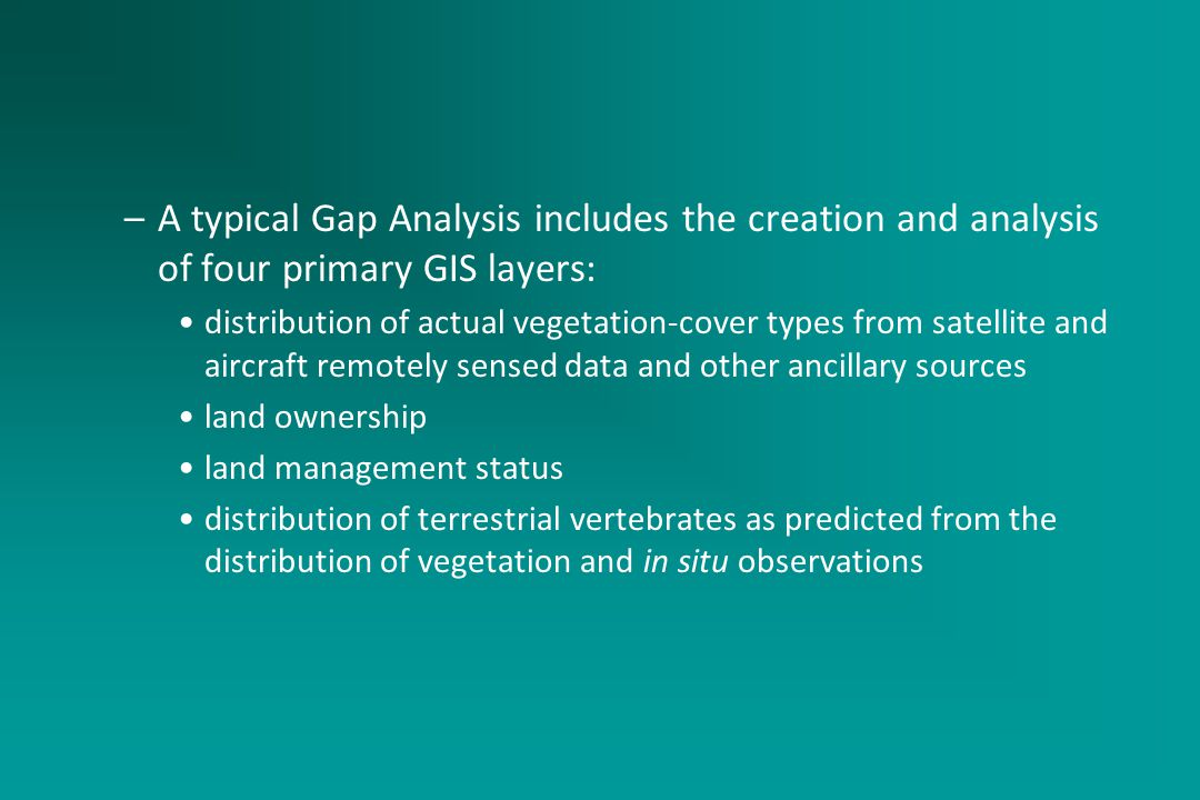 Active Remote Sensing Systems –A typical Gap Analysis includes the creation and analysis of four primary GIS layers: distribution of actual vegetation-cover types from satellite and aircraft remotely sensed data and other ancillary sources land ownership land management status distribution of terrestrial vertebrates as predicted from the distribution of vegetation and in situ observations