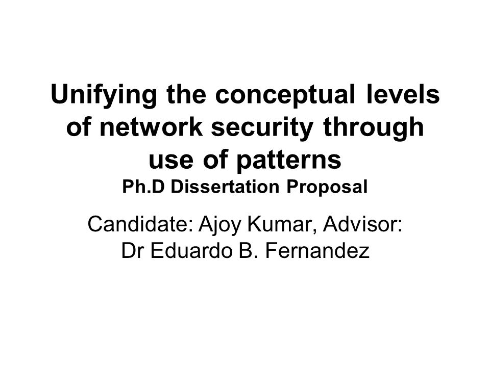 Unifying the conceptual levels of network security through use of patterns Ph.D Dissertation Proposal Candidate: Ajoy Kumar, Advisor: Dr Eduardo B.